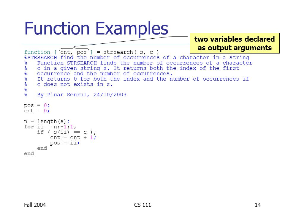 Fall 2004CS 11114 Function Examples function [ cnt, pos ] = strsearch( s, c ) %STRSEARCH find the number of occurrences of a character in a string % Function STRSEARCH finds the number of occurrences of a character % c in a given string s.