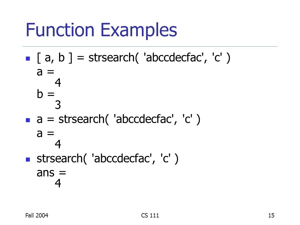 Fall 2004CS 11115 Function Examples [ a, b ] = strsearch( abccdecfac , c ) a = 4 b = 3 a = strsearch( abccdecfac , c ) a = 4 strsearch( abccdecfac , c ) ans = 4