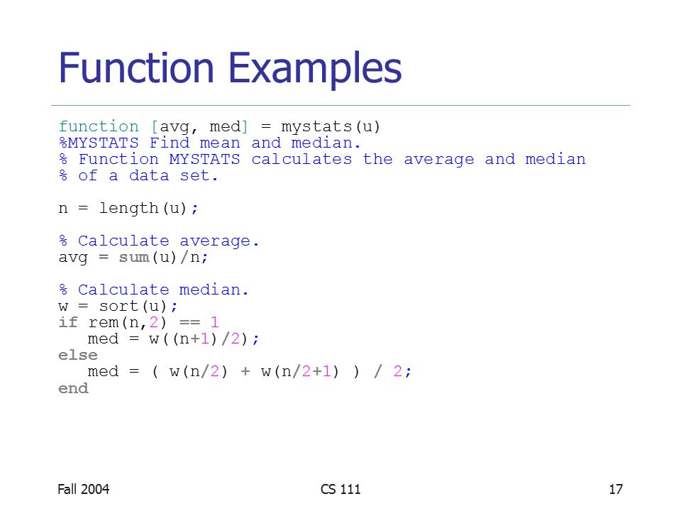 Fall 2004CS 11117 Function Examples function [avg, med] = mystats(u) %MYSTATS Find mean and median.