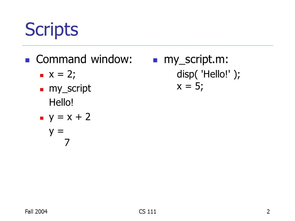 Fall 2004CS 1113 Scripts A script is just a collection of MATLAB statements Running a script is the same as running the statements in the command window Scripts and the command window share the same set of variables, also called global variables