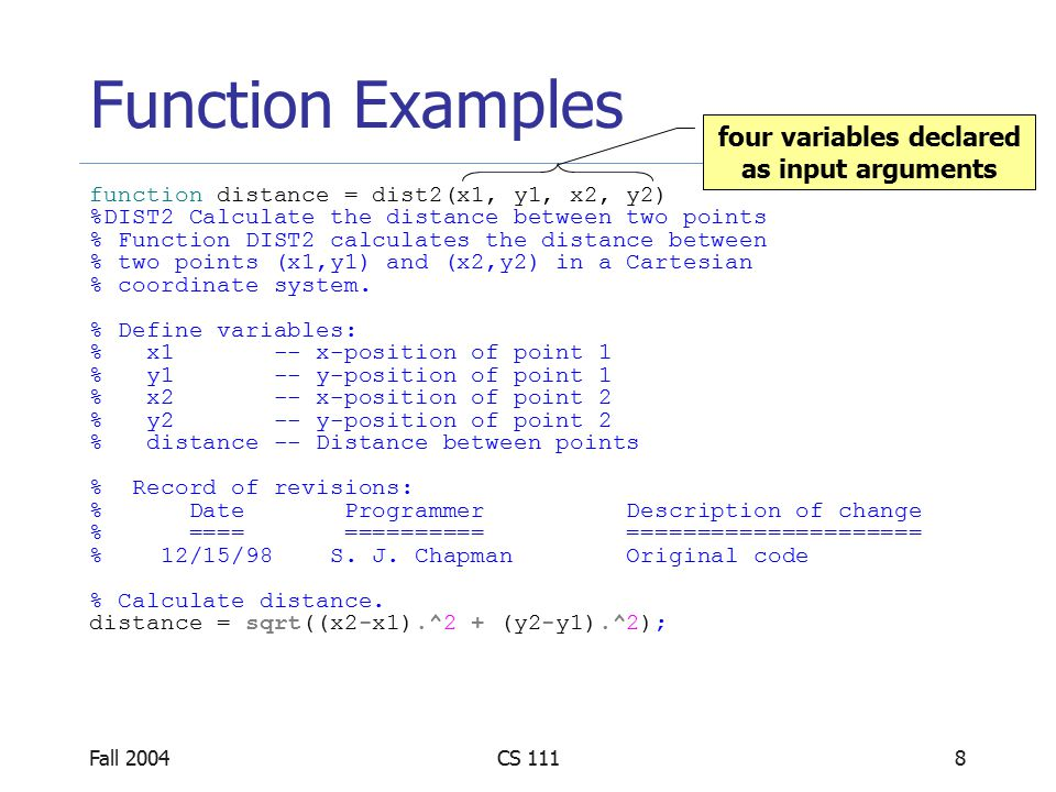 Fall 2004CS 1118 Function Examples function distance = dist2(x1, y1, x2, y2) %DIST2 Calculate the distance between two points % Function DIST2 calculates the distance between % two points (x1,y1) and (x2,y2) in a Cartesian % coordinate system.