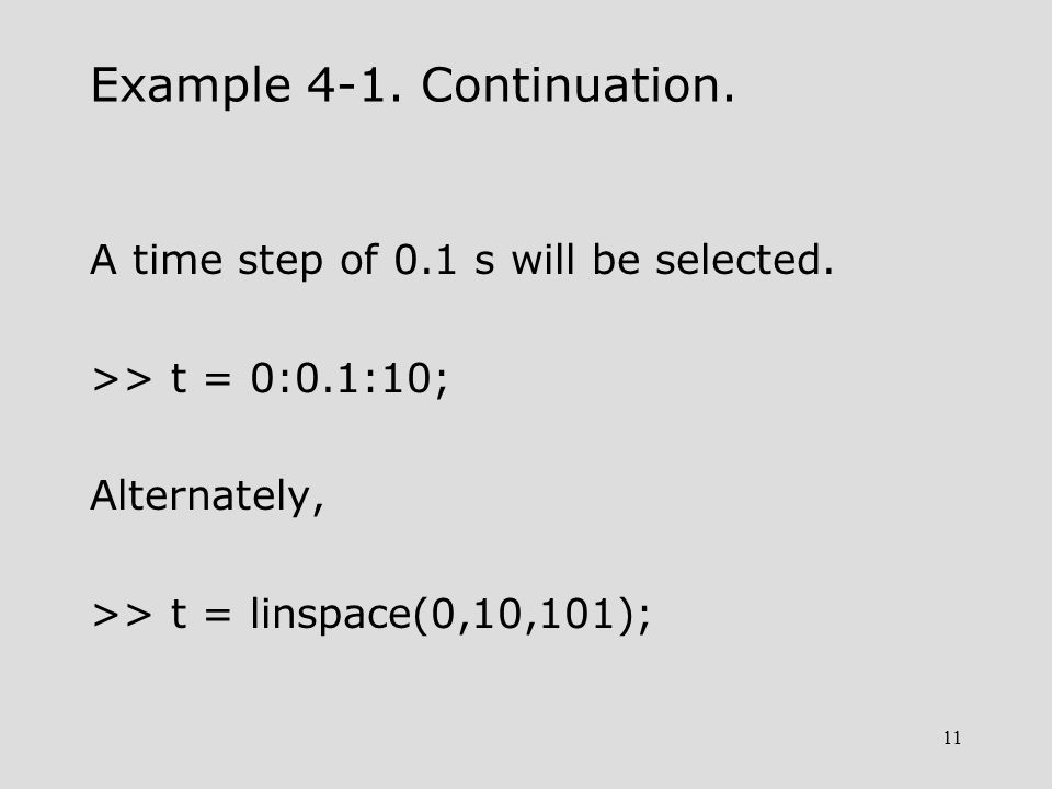 11 Example 4-1. Continuation. A time step of 0.1 s will be selected. >> t = 0:0.1:10; Alternately, >> t = linspace(0,10,101);