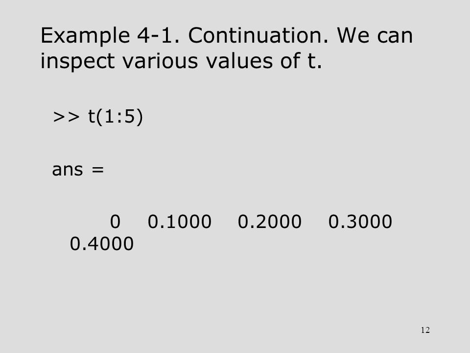 12 Example 4-1. Continuation. We can inspect various values of t. >> t(1:5) ans = 0 0.1000 0.2000 0.3000 0.4000