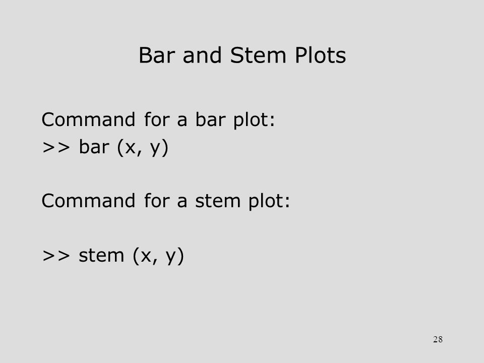 28 Bar and Stem Plots Command for a bar plot: >> bar (x, y) Command for a stem plot: >> stem (x, y)