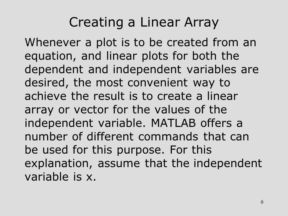 6 Creating a Linear Array Whenever a plot is to be created from an equation, and linear plots for both the dependent and independent variables are des