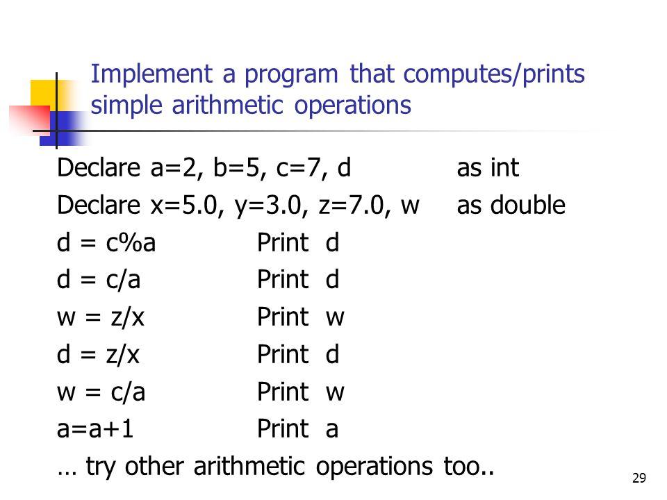 Implement a program that computes/prints simple arithmetic operations Declare a=2, b=5, c=7, d as int Declare x=5.0, y=3.0, z=7.0, w as double d = c%a
