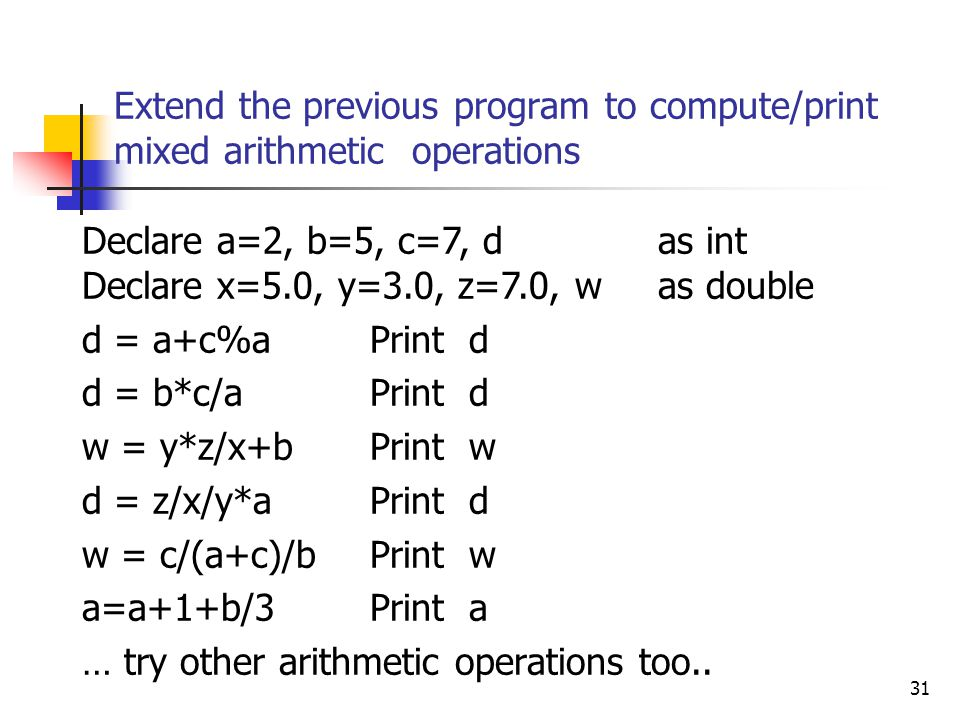 Extend the previous program to compute/print mixed arithmetic operations 31 Declare a=2, b=5, c=7, d as int Declare x=5.0, y=3.0, z=7.0, w as double d