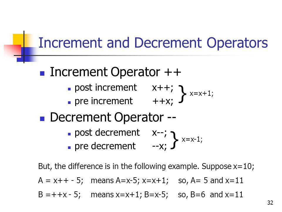32 Increment and Decrement Operators Increment Operator ++ post incrementx++; pre increment++x; Decrement Operator -- post decrementx--; pre decrement