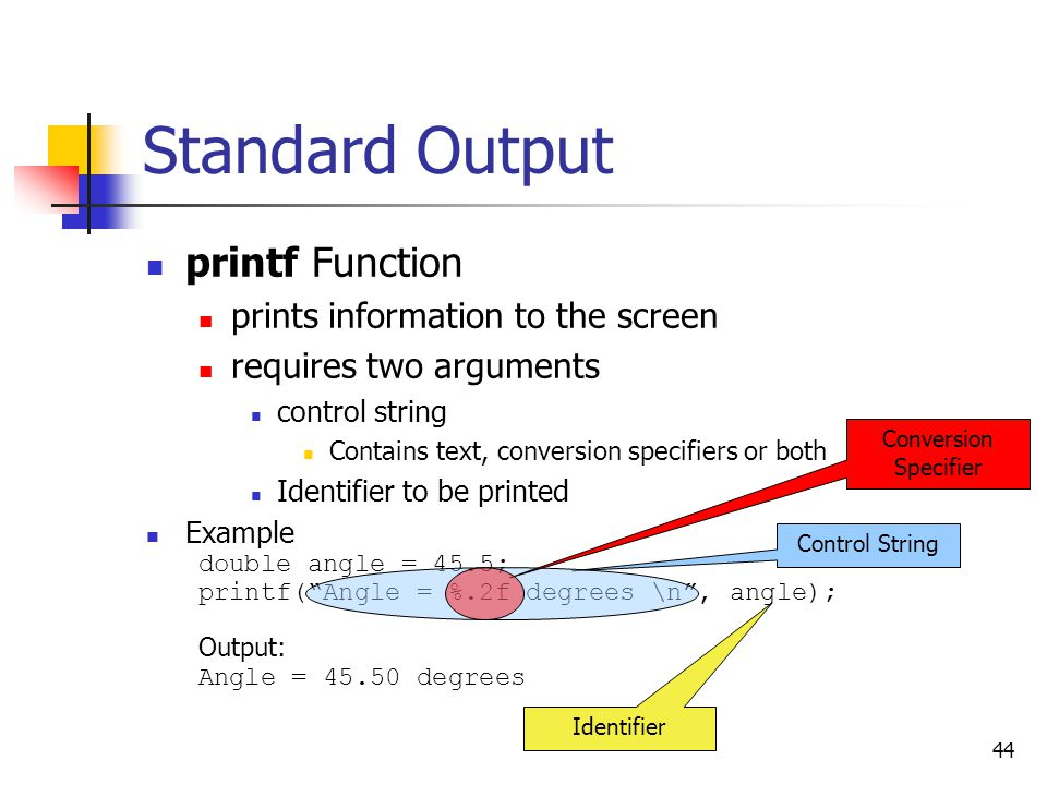 44 Standard Output printf Function prints information to the screen requires two arguments control string Contains text, conversion specifiers or both