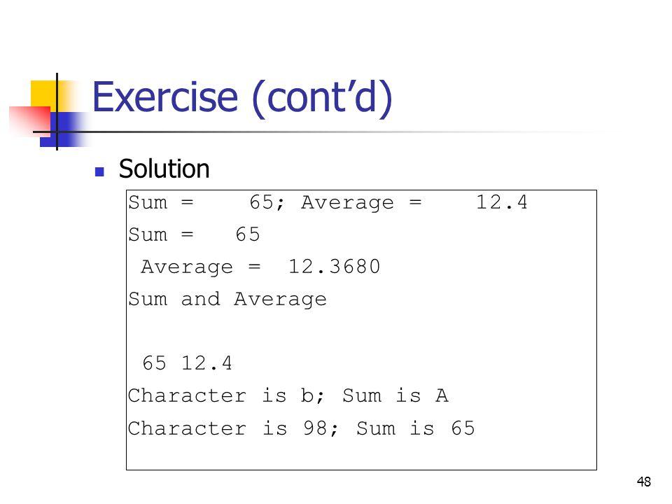 48 Exercise (cont'd) Solution Sum = 65; Average = 12.4 Sum = 65 Average = 12.3680 Sum and Average 65 12.4 Character is b; Sum is A Character is 98; Su
