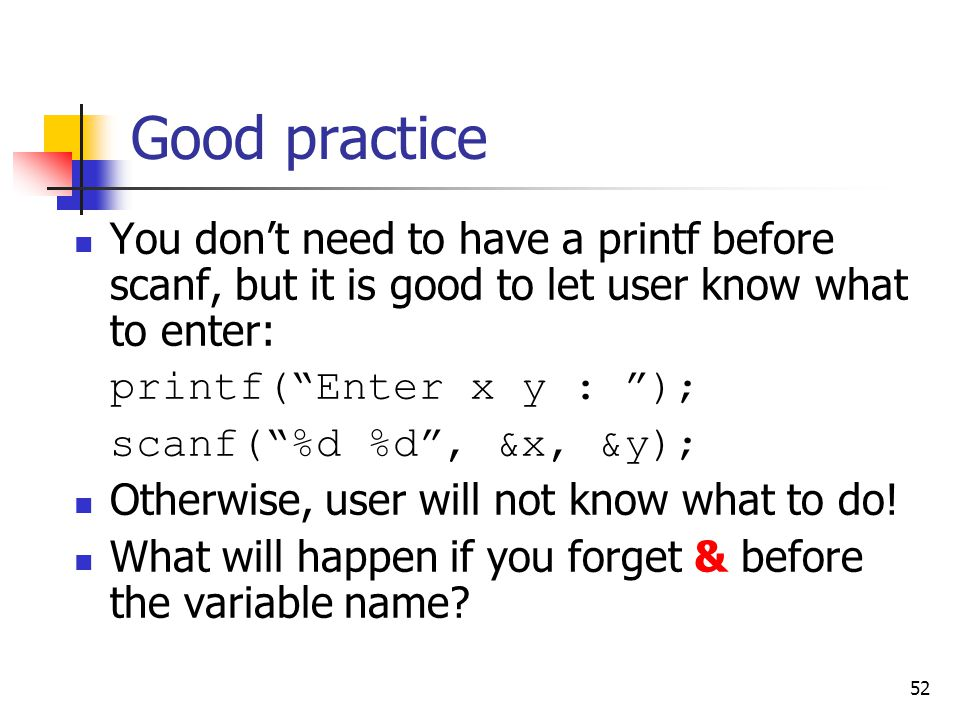 """52 Good practice You don't need to have a printf before scanf, but it is good to let user know what to enter: printf(""""Enter x y : """"); scanf(""""%d %d"""", &"""