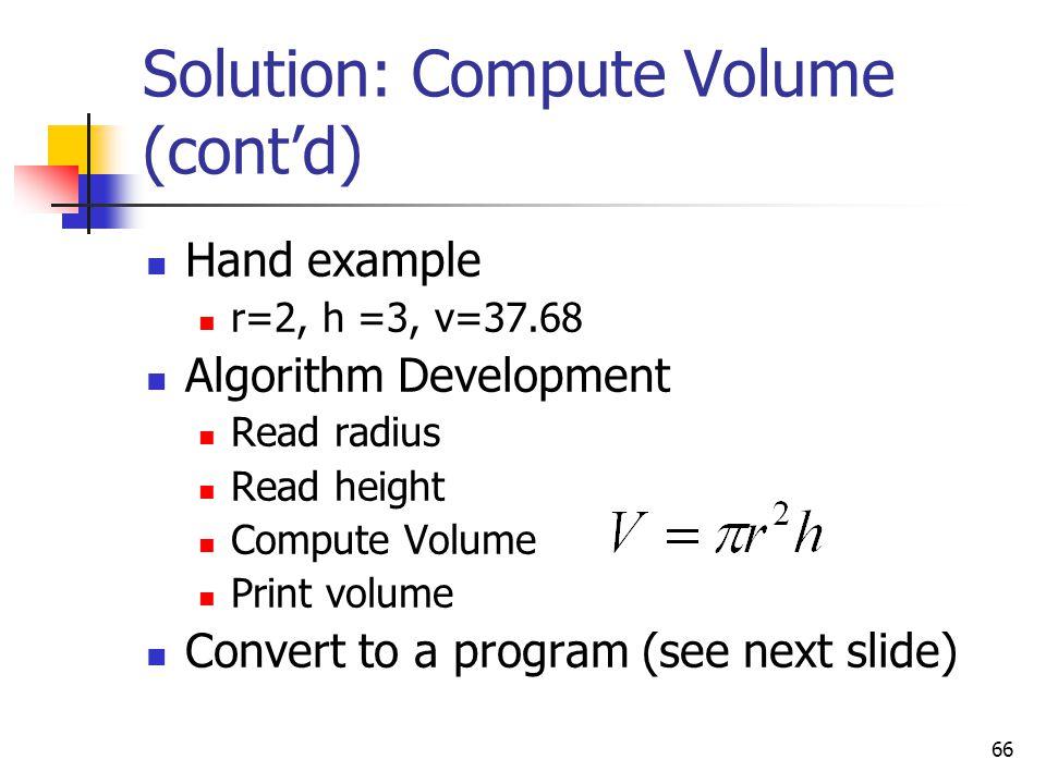 66 Solution: Compute Volume (cont'd) Hand example r=2, h =3, v=37.68 Algorithm Development Read radius Read height Compute Volume Print volume Convert