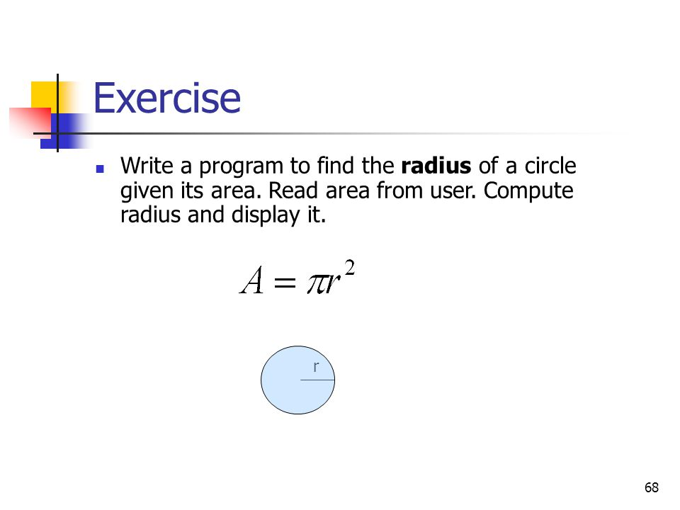 68 Exercise Write a program to find the radius of a circle given its area. Read area from user. Compute radius and display it. r