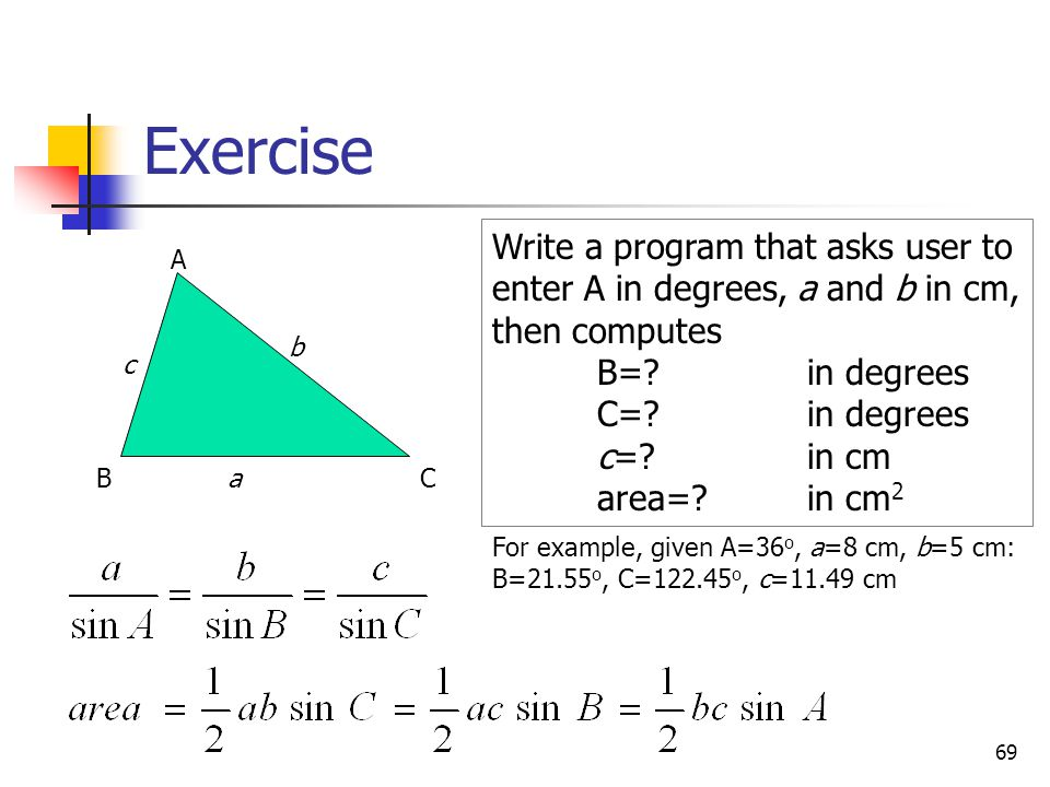 Exercise 69 A BCa b c Write a program that asks user to enter A in degrees, a and b in cm, then computes B=? in degrees C=?in degrees c=? in cm area=?