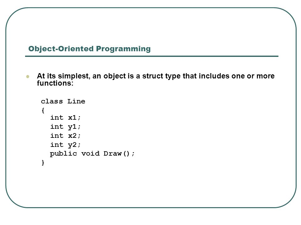 Object-Oriented Programming At its simplest, an object is a struct type that includes one or more functions: class Line { int x1; int y1; int x2; int