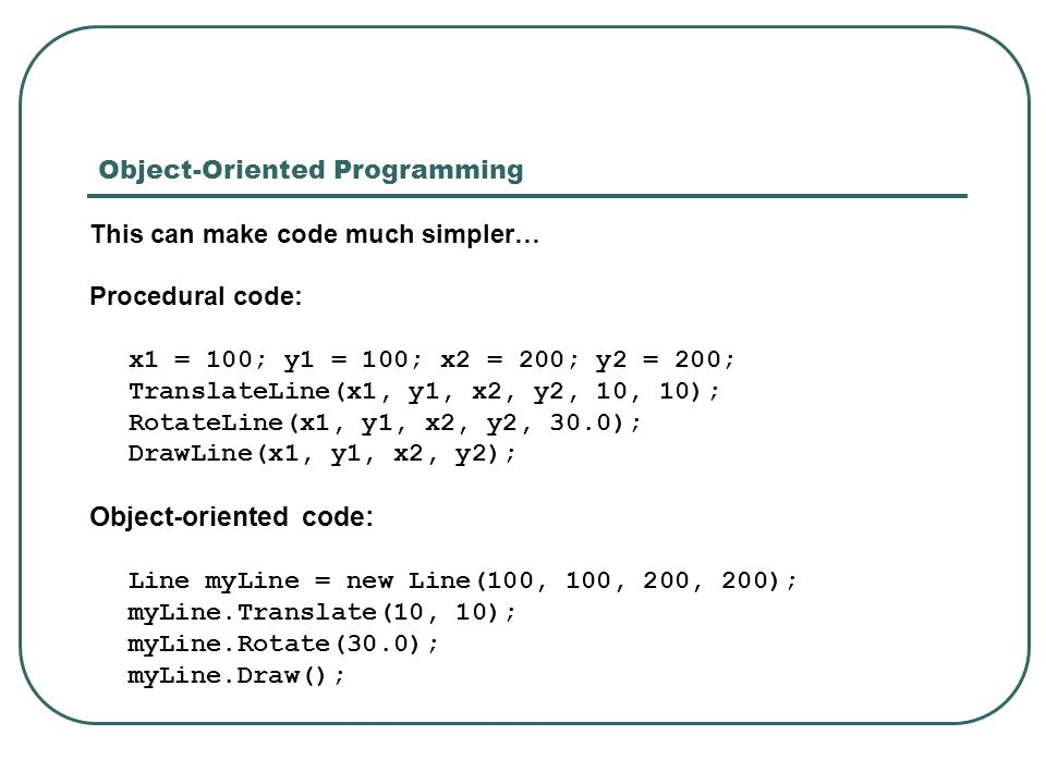 Object-Oriented Programming This can make code much simpler… Procedural code: x1 = 100; y1 = 100; x2 = 200; y2 = 200; TranslateLine(x1, y1, x2, y2, 10, 10); RotateLine(x1, y1, x2, y2, 30.0); DrawLine(x1, y1, x2, y2); Object-oriented code: Line myLine = new Line(100, 100, 200, 200); myLine.Translate(10, 10); myLine.Rotate(30.0); myLine.Draw();