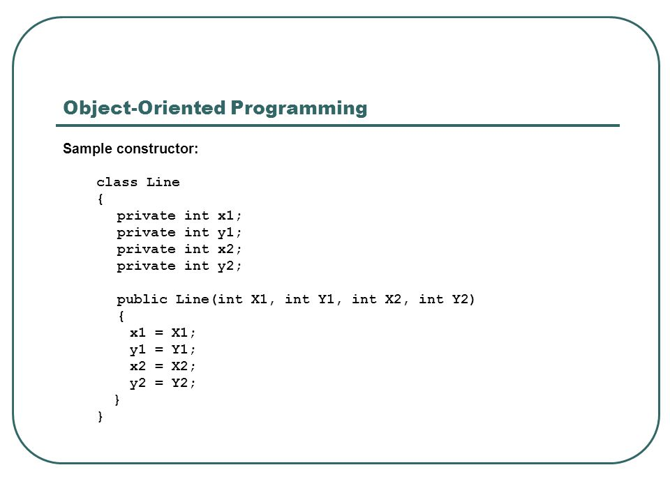 Object-Oriented Programming Sample constructor: class Line { private int x1; private int y1; private int x2; private int y2; public Line(int X1, int Y