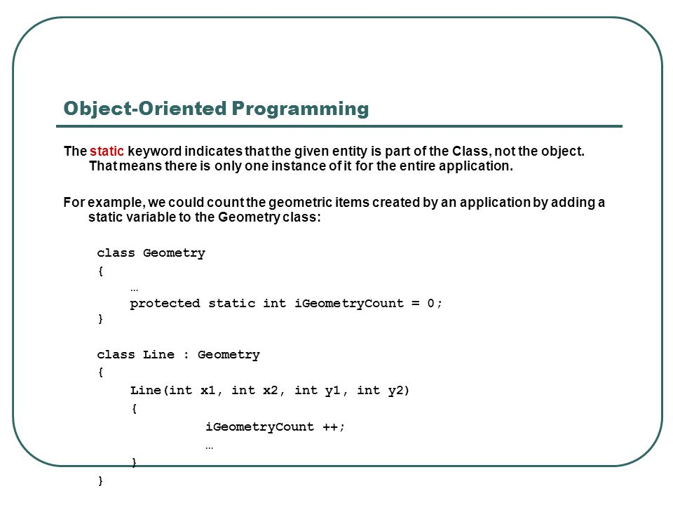 Object-Oriented Programming The static keyword indicates that the given entity is part of the Class, not the object. That means there is only one inst