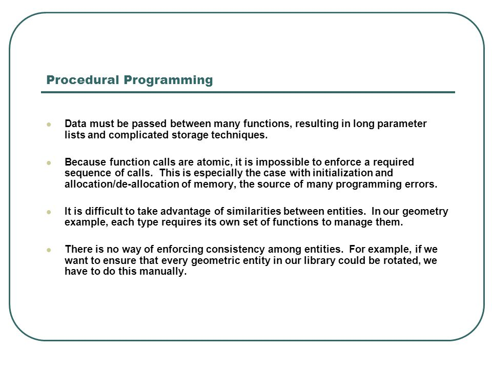 Procedural Programming Data must be passed between many functions, resulting in long parameter lists and complicated storage techniques. Because funct
