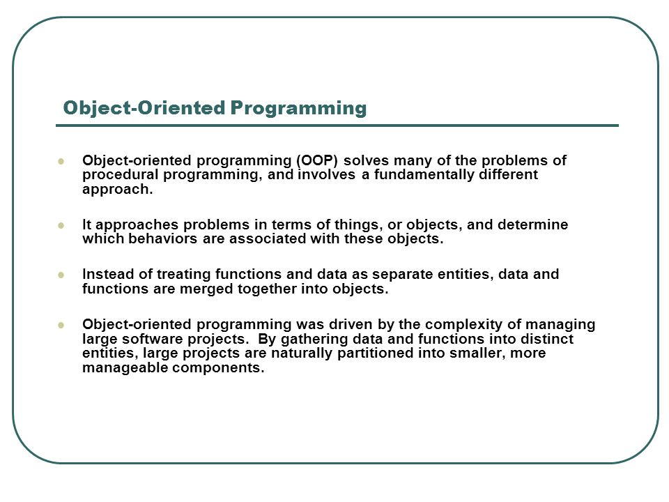 Object-Oriented Programming Object-oriented programming (OOP) solves many of the problems of procedural programming, and involves a fundamentally diff