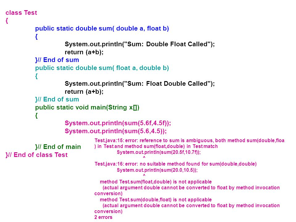 class Test { public static double sum( double a, float b) { System.out.println( Sum: Double Float Called ); return (a+b); }// End of sum public static double sum( float a, double b) { System.out.println( Sum: Float Double Called ); return (a+b); }// End of sum public static void main(String x[]) { System.out.println(sum(5.6f,4.5f)); System.out.println(sum(5.6,4.5)); }// End of main }// End of class Test Test.java:15: error: reference to sum is ambiguous, both method sum(double,floa ) in Test and method sum(float,double) in Test match System.out.println(sum(20.5f,10.7f)); ^ Test.java:16: error: no suitable method found for sum(double,double) System.out.println(sum(20.0,10.5)); ^ method Test.sum(float,double) is not applicable (actual argument double cannot be converted to float by method invocation conversion) method Test.sum(double,float) is not applicable (actual argument double cannot be converted to float by method invocation conversion) 2 errors