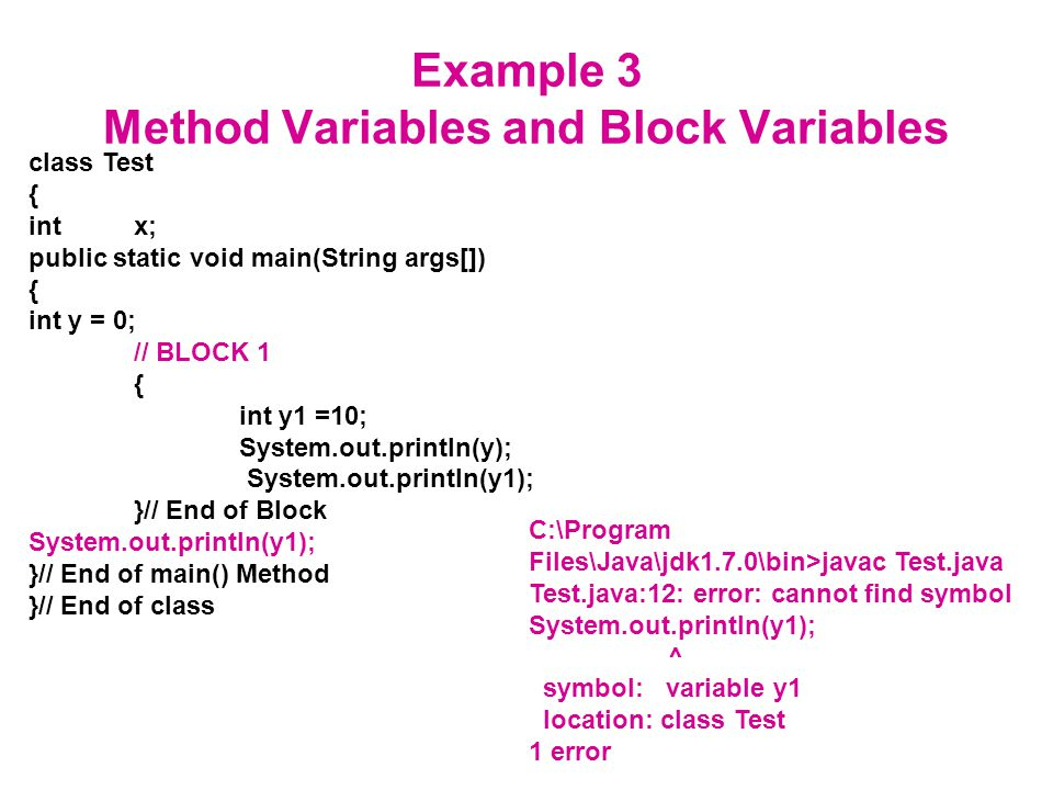 Example 3 Method Variables and Block Variables class Test { intx; public static void main(String args[]) { int y = 0; // BLOCK 1 { int y1 =10; System.out.println(y); System.out.println(y1); }// End of Block System.out.println(y1); }// End of main() Method }// End of class C:\Program Files\Java\jdk1.7.0\bin>javac Test.java Test.java:12: error: cannot find symbol System.out.println(y1); ^ symbol: variable y1 location: class Test 1 error