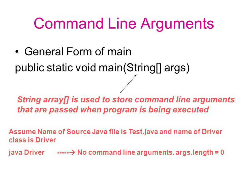 Command Line Arguments General Form of main public static void main(String[] args) String array[] is used to store command line arguments that are passed when program is being executed Assume Name of Source Java file is Test.java and name of Driver class is Driver java Driver -----  No command line arguments.