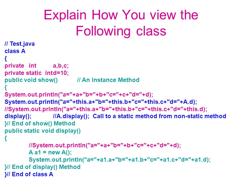 Explain How You view the Following class // Test.java class A { privateinta,b,c; private static intd=10; public void show()// An Instance Method { Sys