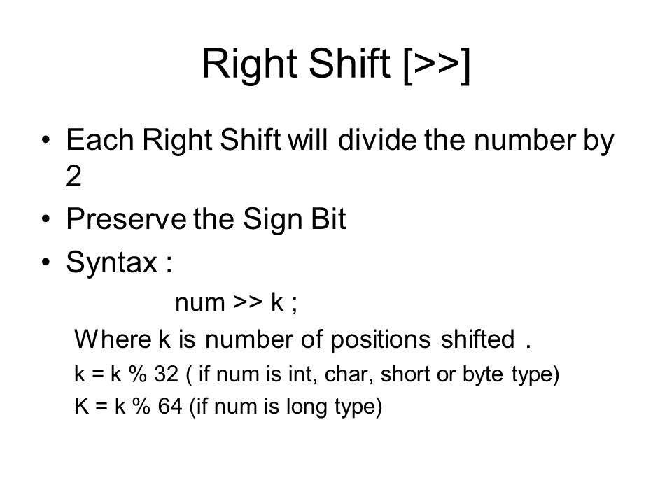 Right Shift [>>] Each Right Shift will divide the number by 2 Preserve the Sign Bit Syntax : num >> k ; Where k is number of positions shifted.