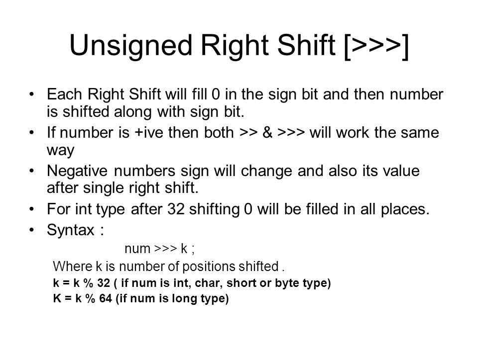 Unsigned Right Shift [>>>] Each Right Shift will fill 0 in the sign bit and then number is shifted along with sign bit.