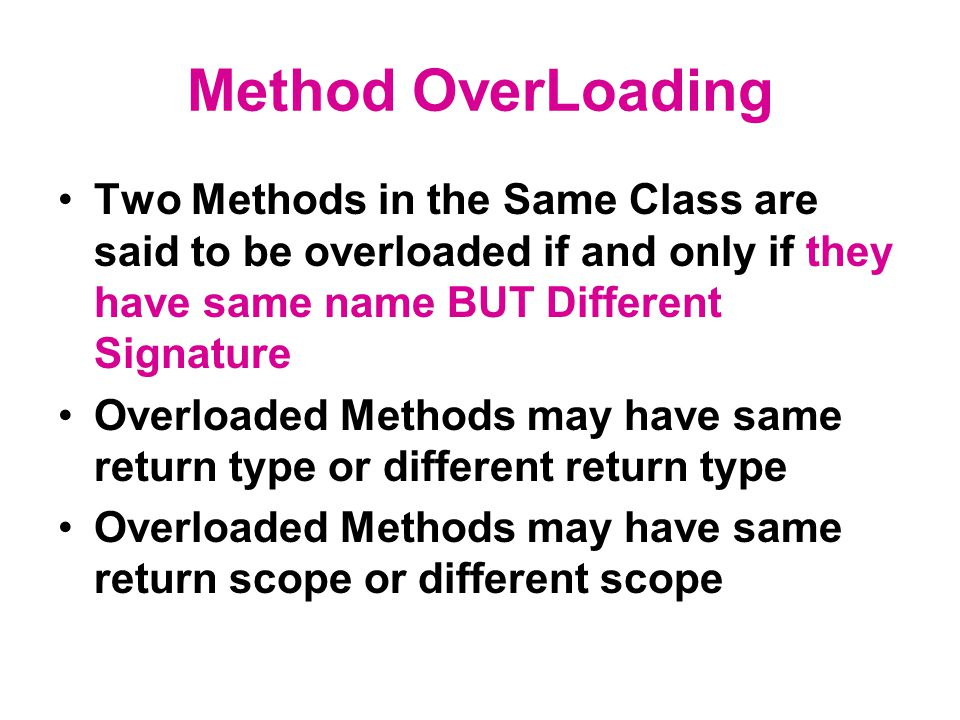 Method OverLoading Two Methods in the Same Class are said to be overloaded if and only if they have same name BUT Different Signature Overloaded Metho