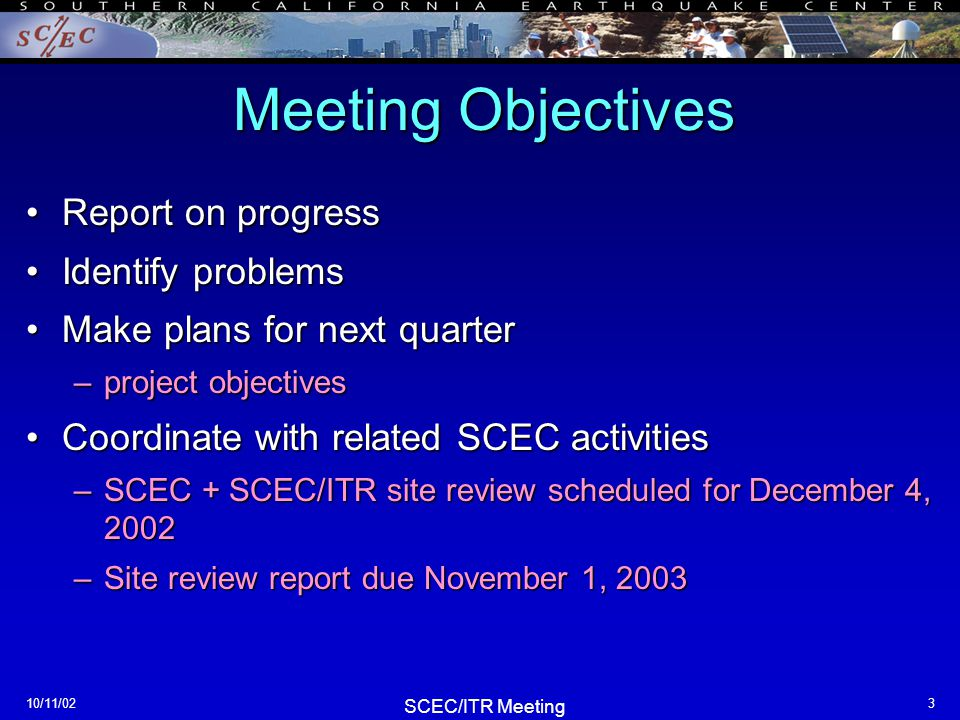 SCEC/ITR Meeting 10/11/024 Agenda 9:00 amIntroduction 9:00 amIntroduction –agenda, reports, IT Architect 9:15Pathway 1 9:15Pathway 1 -Ned Field -Tom Russ -Sue Perry 10:00Pathway 2 –Steve Day –Kim Olsen –Linus Kamb/Tim Ahern –Jacobo Bielak/Dave O'Hallaron 10:45General capabilities –Computational Grid testbed: Hongsuda TangmunarunkitCarl Kesselman/David Okaya –Computational Grid testbed: Hongsuda Tangmunarunkit/Carl Kesselman/David Okaya –DOCKER: Yolanda Gil –Data grid testbed: Steve Mock/Bernard Minster –RDF: Stefan Decker 12:00 pmLunch - breakout groups 1:00 Project integration issues 1:00 Project integration issues –data structures and flow –semantics, ontologies 2:00Summary session 2:00Summary session –next-quarter objectives –annual report, site review, next meeting 3:00Adjourn 3:00Adjourn