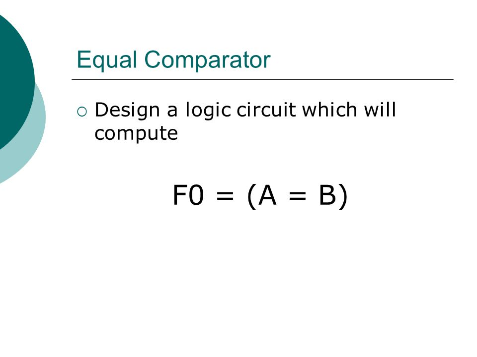 Equal Comparator  Design a logic circuit which will compute F0 = (A = B)