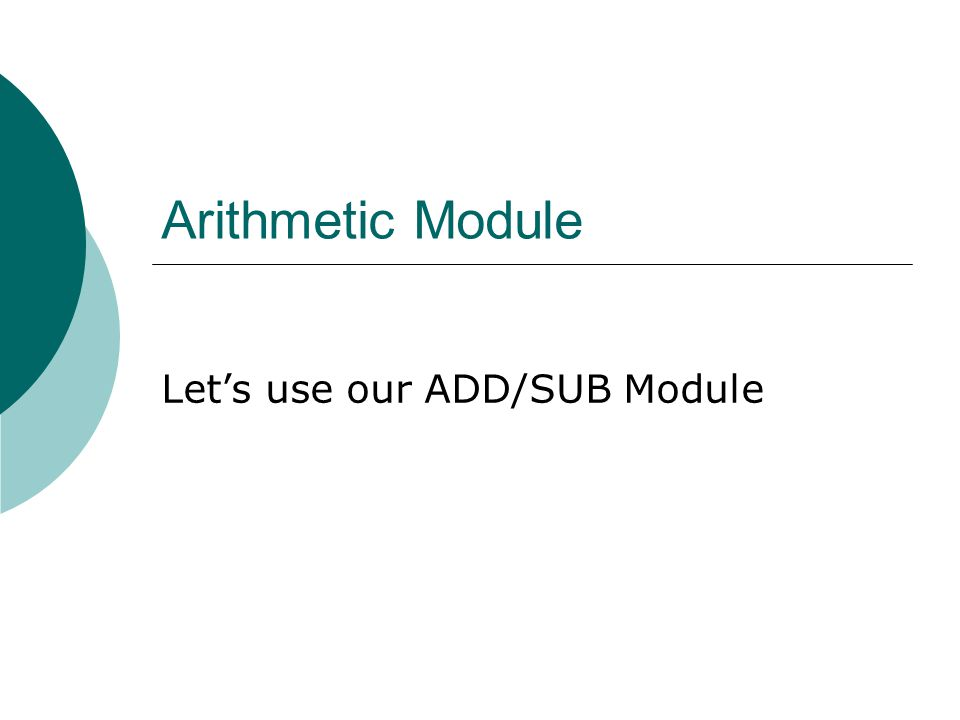 Arithmetic Module Let's use our ADD/SUB Module