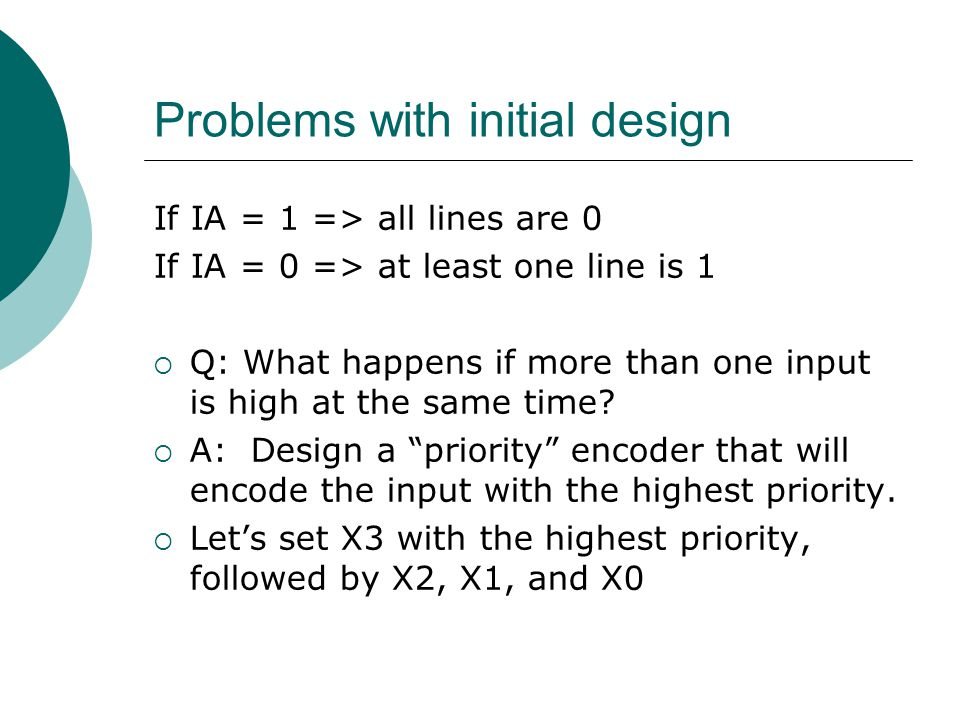 Problems with initial design If IA = 1 => all lines are 0 If IA = 0 => at least one line is 1  Q: What happens if more than one input is high at the