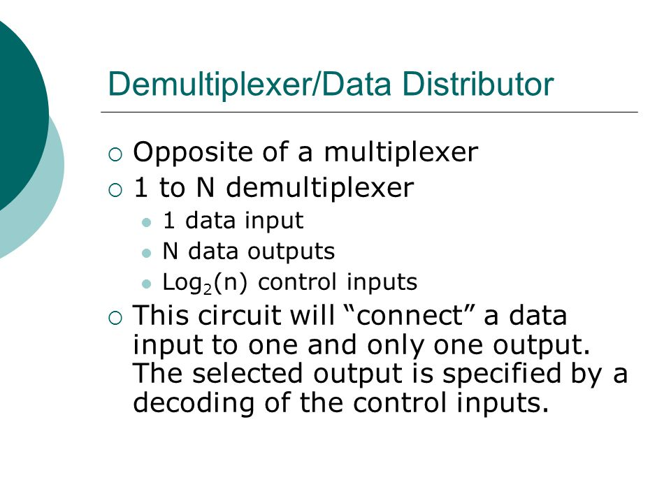Demultiplexer/Data Distributor  Opposite of a multiplexer  1 to N demultiplexer 1 data input N data outputs Log 2 (n) control inputs  This circuit