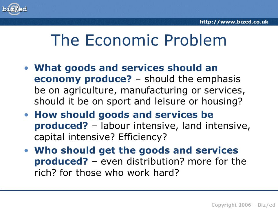 http://www.bized.co.uk Copyright 2006 – Biz/ed The Economic Problem What goods and services should an economy produce.
