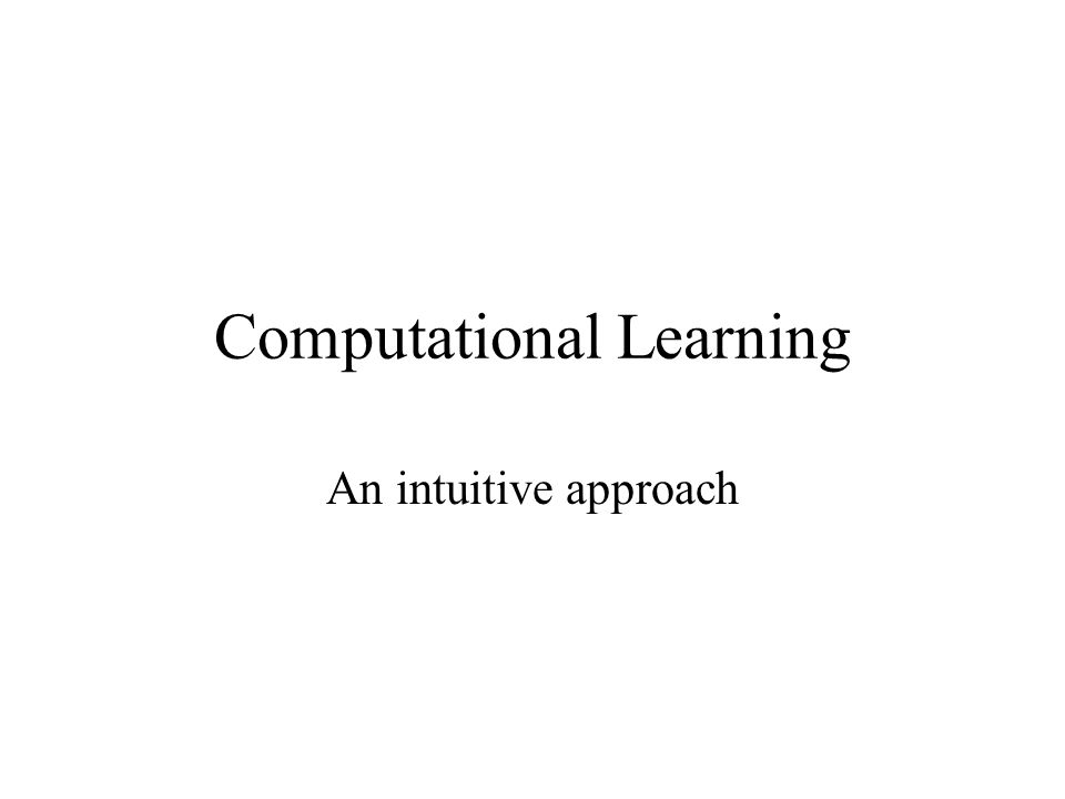 Computational Learning An intuitive approach