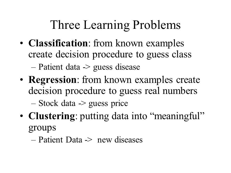 Three Learning Problems Classification: from known examples create decision procedure to guess class –Patient data -> guess disease Regression: from known examples create decision procedure to guess real numbers –Stock data -> guess price Clustering: putting data into meaningful groups –Patient Data -> new diseases