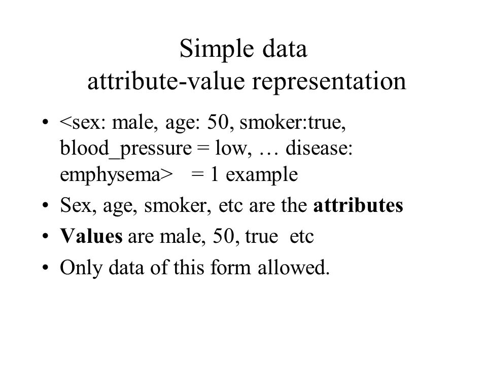 Simple data attribute-value representation = 1 example Sex, age, smoker, etc are the attributes Values are male, 50, true etc Only data of this form allowed.