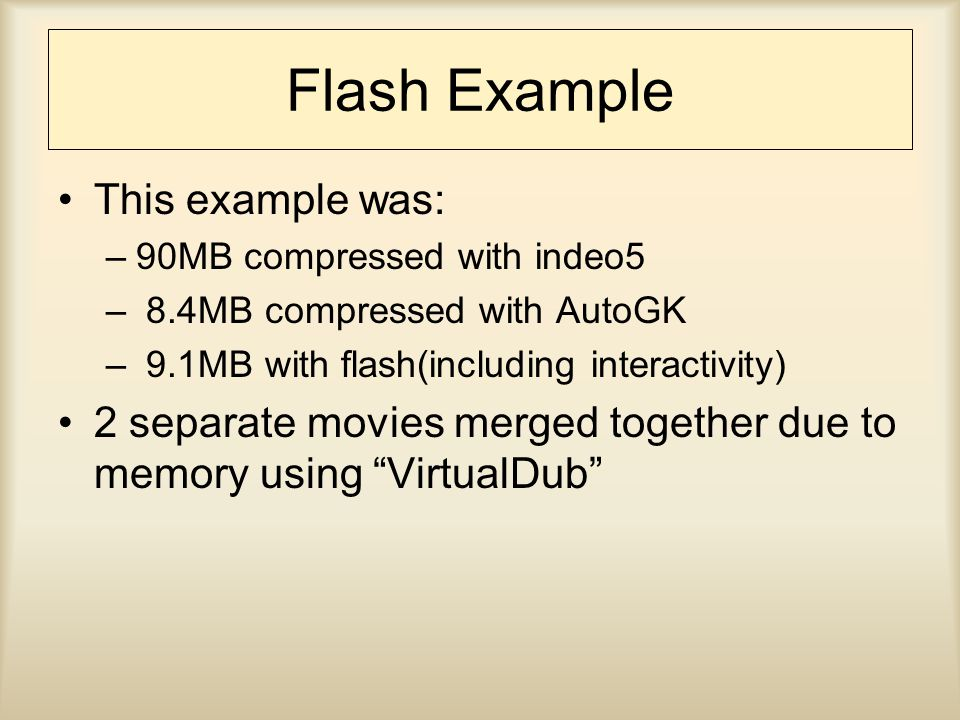 Flash Example This example was: –90MB compressed with indeo5 – 8.4MB compressed with AutoGK – 9.1MB with flash(including interactivity) 2 separate movies merged together due to memory using VirtualDub
