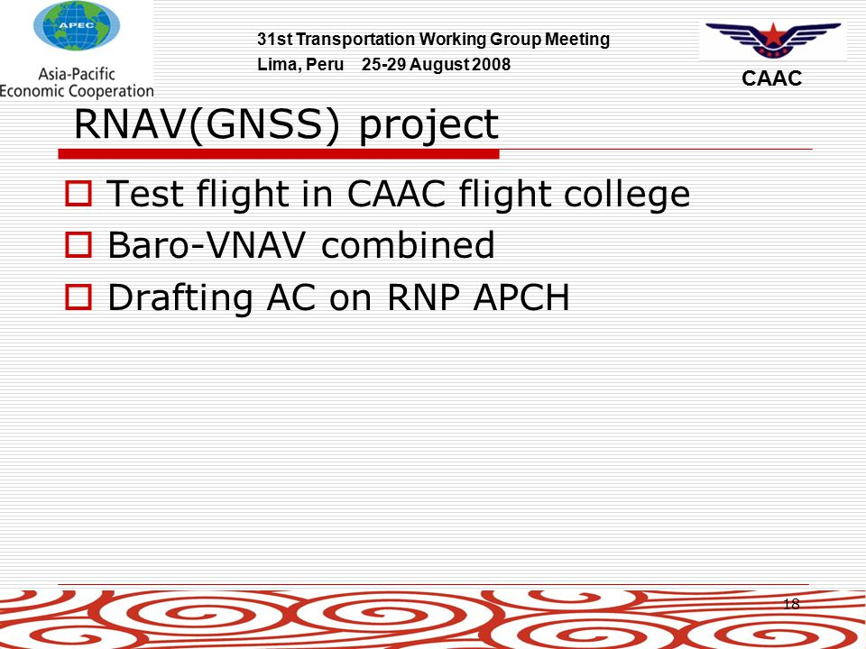 31st Transportation Working Group Meeting Lima, Peru 25-29 August 2008 CAAC 18 RNAV(GNSS) project  Test flight in CAAC flight college  Baro-VNAV combined  Drafting AC on RNP APCH