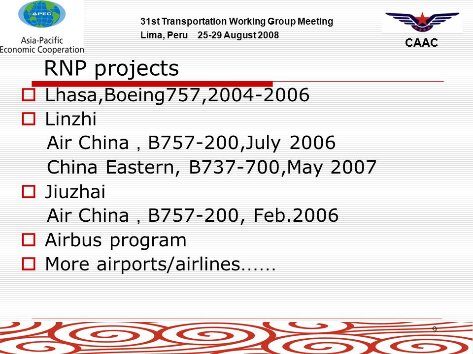 31st Transportation Working Group Meeting Lima, Peru 25-29 August 2008 CAAC 10 RNP AR projects  Lhasa, Night Flight, RNP0.3 June 2008  LiJiang China Eastern, Boeing, B737-700,May 2008 100% RNP0.3 operation (6 Boeing operators and 4 Airbus operators)  YanJi, Bangda,HuangShan,XiNing Airport  Develop common application package for operators
