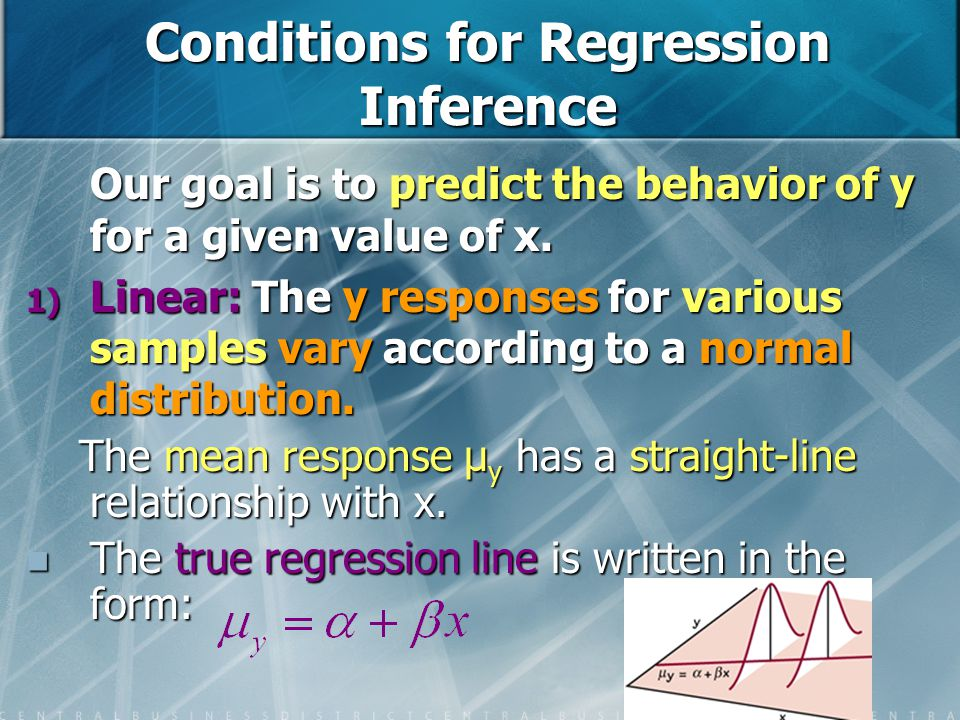 Conditions for Regression Inference Our goal is to predict the behavior of y for a given value of x. 1) Linear: The y responses for various samples va