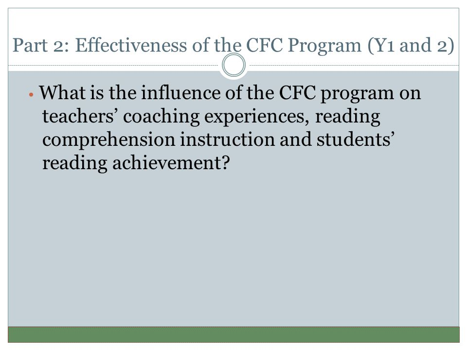 Part 2: Effectiveness of the CFC Program (Y1 and 2) What is the influence of the CFC program on teachers' coaching experiences, reading comprehension instruction and students' reading achievement?