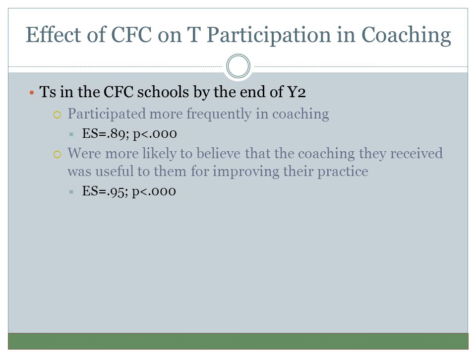 Effect of CFC on T Participation in Coaching Ts in the CFC schools by the end of Y2  Participated more frequently in coaching  ES=.89; p<.000  Were more likely to believe that the coaching they received was useful to them for improving their practice  ES=.95; p<.000