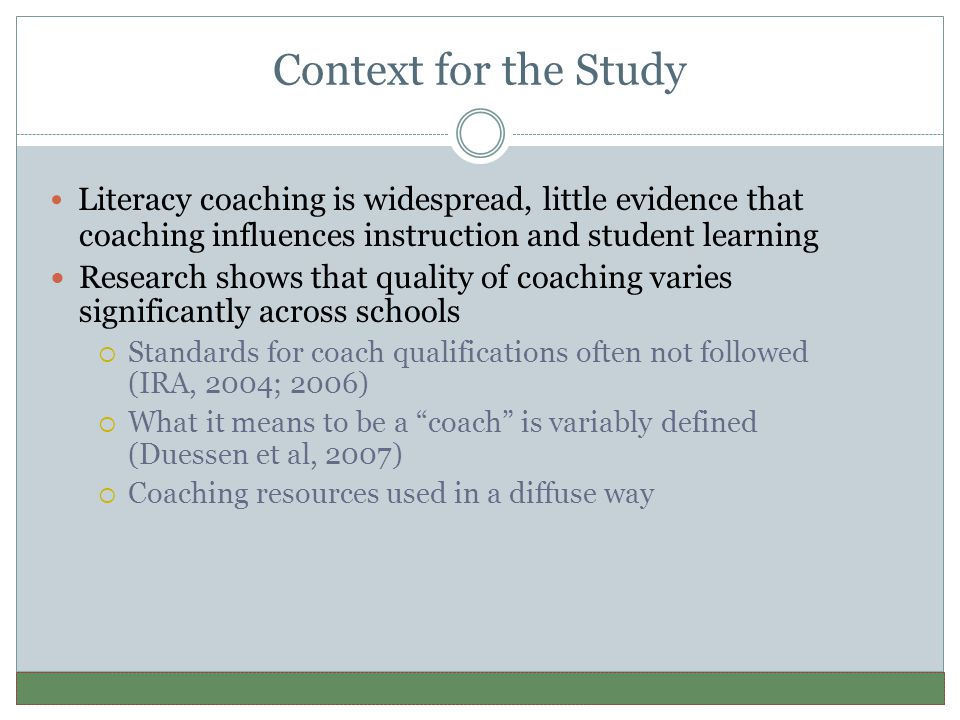 Context for the Study Literacy coaching is widespread, little evidence that coaching influences instruction and student learning Research shows that quality of coaching varies significantly across schools  Standards for coach qualifications often not followed (IRA, 2004; 2006)  What it means to be a coach is variably defined (Duessen et al, 2007)  Coaching resources used in a diffuse way