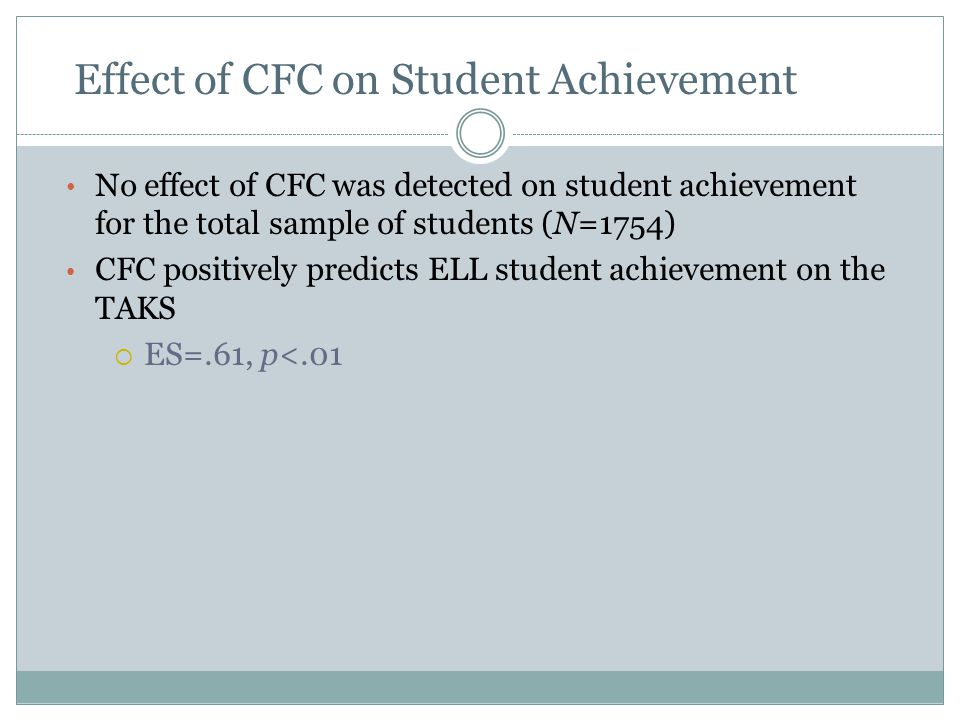 No effect of CFC was detected on student achievement for the total sample of students (N=1754) CFC positively predicts ELL student achievement on the TAKS  ES=.61, p<.01 Effect of CFC on Student Achievement