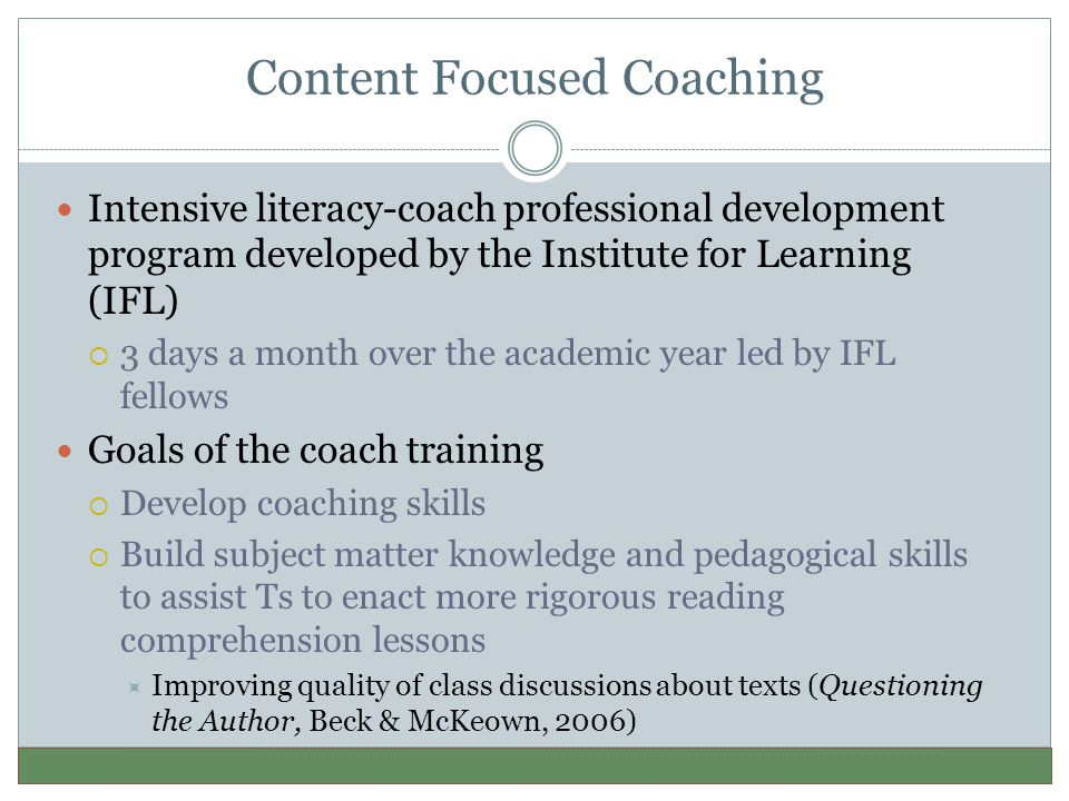 Content Focused Coaching Intensive literacy-coach professional development program developed by the Institute for Learning (IFL)  3 days a month over the academic year led by IFL fellows Goals of the coach training  Develop coaching skills  Build subject matter knowledge and pedagogical skills to assist Ts to enact more rigorous reading comprehension lessons  Improving quality of class discussions about texts (Questioning the Author, Beck & McKeown, 2006)