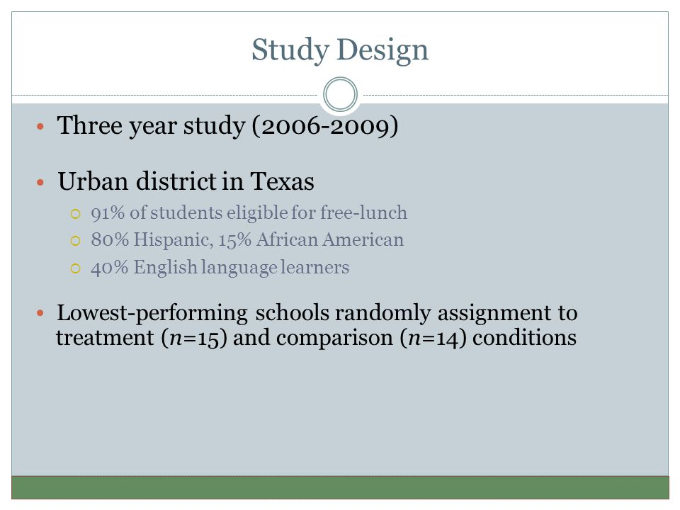 Study Design Three year study (2006-2009) Urban district in Texas  91% of students eligible for free-lunch  80% Hispanic, 15% African American  40% English language learners Lowest-performing schools randomly assignment to treatment (n=15) and comparison (n=14) conditions